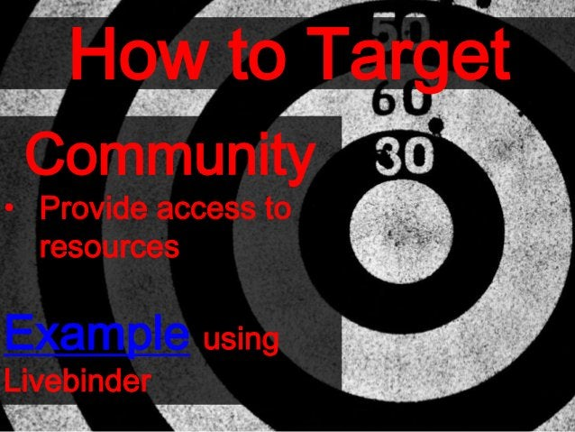 How to Target Community • Provide access to resources Example using Livebinder