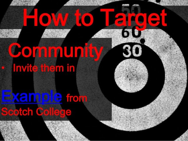 How to Target Community • Invite them in Example from Scotch College