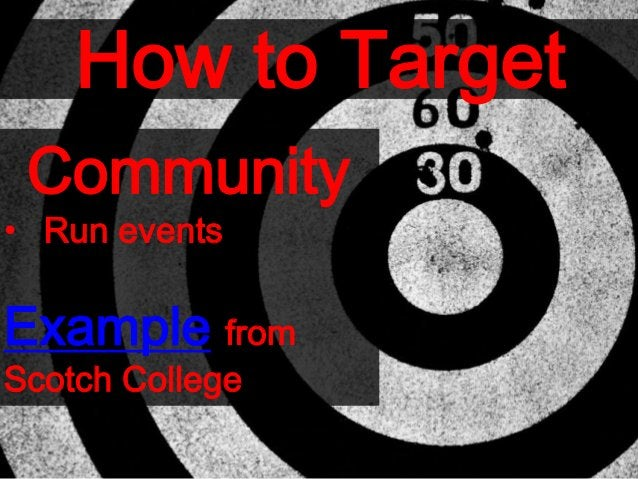 How to Target Community • Run events Example from Scotch College