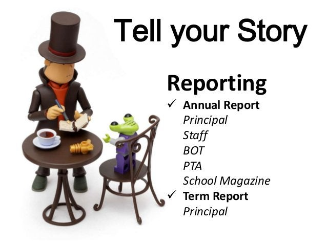 Tell your Story Reporting  Annual Report Principal Staff BOT PTA School Magazine  Term Report Principal