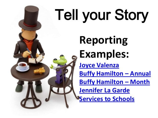 Tell your Story Reporting Examples: Joyce Valenza Buffy Hamilton – Annual Buffy Hamilton – Month Jennifer La Garde Service...