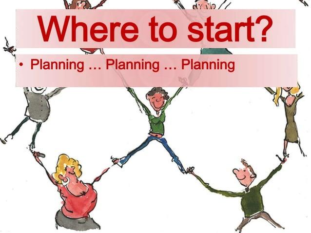 Where to start? • Planning … Planning … Planning