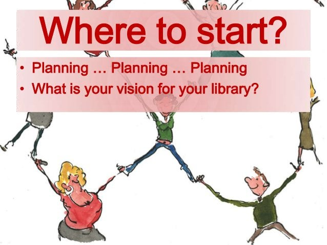 Where to start? • Planning … Planning … Planning • What is your vision for your library?