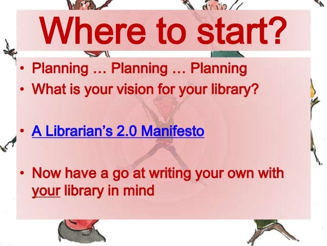 Where to start? • Planning … Planning … Planning • What is your vision for your library? • A Librarian's 2.0 Manifesto • N...