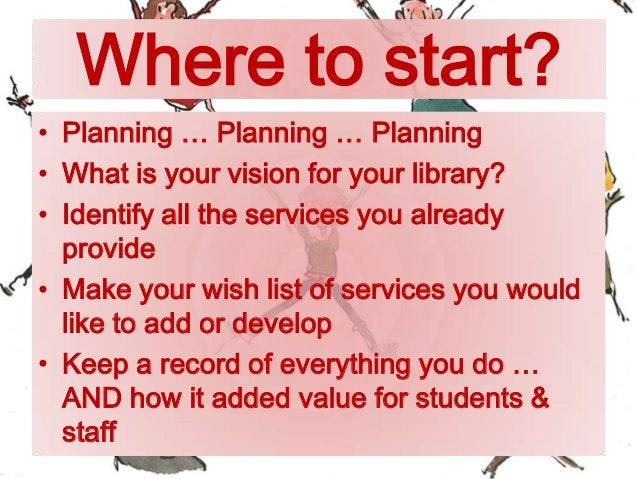 Where to start? • Planning … Planning … Planning • What is your vision for your library? • Identify all the services you a...