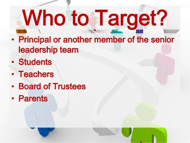 Who to Target? • Principal or another member of the senior leadership team • Students • Teachers • Board of Trustees • Par...