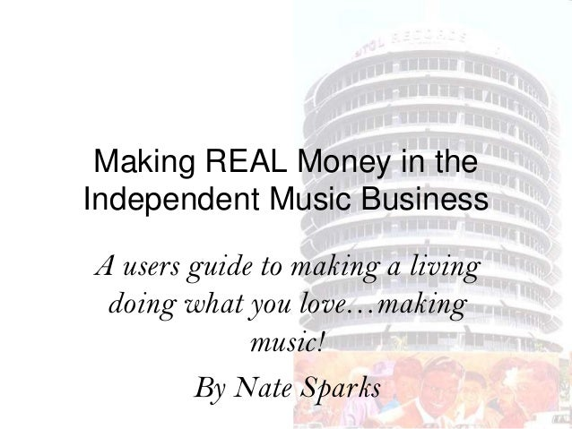 Making REAL Money in the Independent Music Business A users guide to making a living doing what you love…making music! By ...