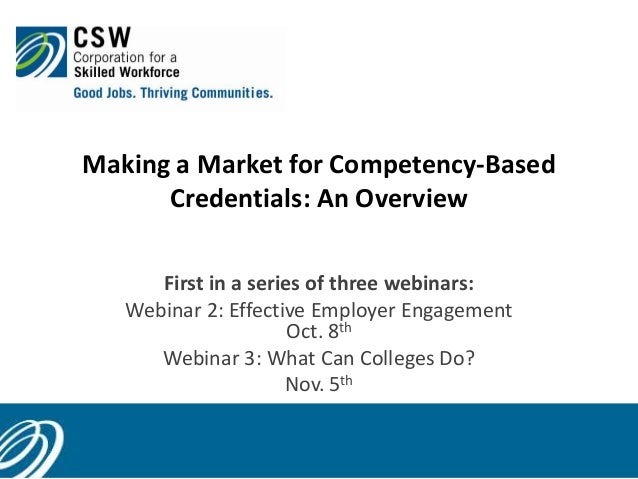 Making a Market for Competency-Based Credentials: An Overview 1 First in a series of three webinars: Webinar 2: Effective ...