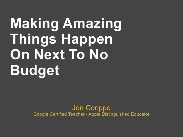 Making AmazingThings HappenOn Next To NoBudget                    Jon Corippo  Google Certified Teacher - Apple Distinguis...