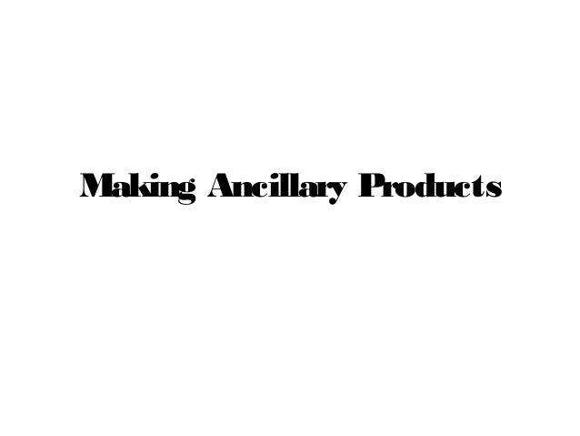 Making Ancillary Products