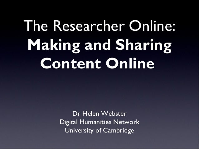 The Researcher Online:Making and Sharing  Content Online          Dr Helen Webster     Digital Humanities Network      Uni...