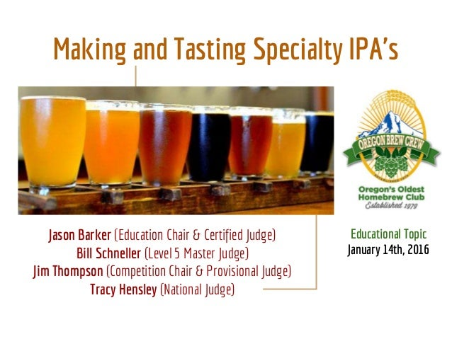 Making and Tasting Specialty IPA's Educational Topic January 14th, 2016 Jason Barker (Education Chair & Certified Judge) B...