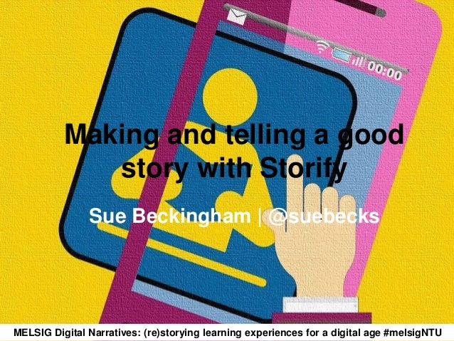 Making and telling a good story with Storify Sue Beckingham | @suebecks MELSIG Digital Narratives: (re)storying learning e...