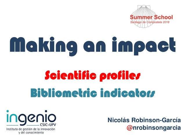 Making an impact Scientific profiles Bibliometric indicators Nicolás Robinson-García @nrobinsongarcia