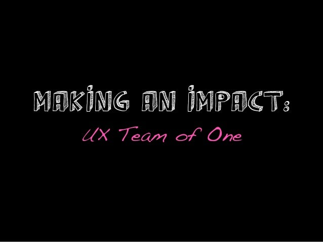 Making an Impact:   UX Team of One!