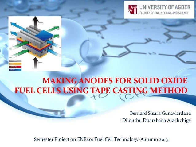 MAKING ANODES FOR SOLID OXIDE FUEL CELLS USING TAPE CASTING METHOD Bernard Sisara Gunawardana Dimuthu Dharshana Arachchige...