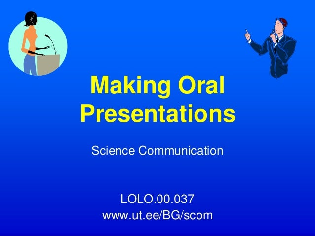 Making Oral Presentations Science Communication LOLO.00.037 www.ut.ee/BG/scom