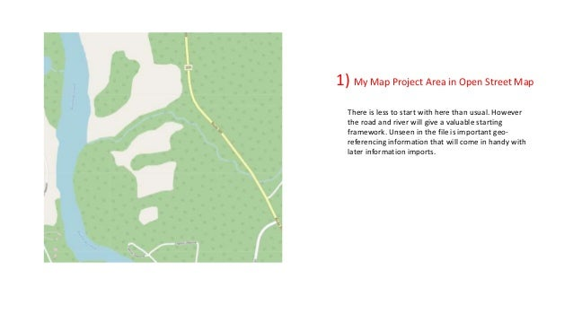 1) My Map Project Area in Open Street Map There is less to start with here than usual. However the road and river will giv...