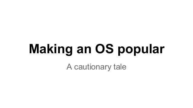 Making an OS popular  A cautionary tale