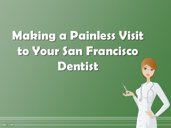 Making a Painless Visit to Your San Francisco        Dentist