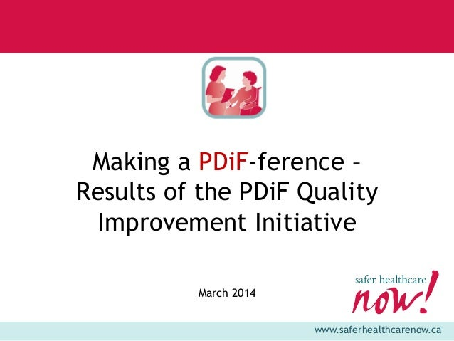 www.saferhealthcarenow.ca Making a PDiF-ference – Results of the PDiF Quality Improvement Initiative March 2014