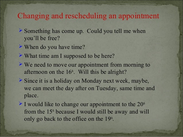 Changing and rescheduling an appointment Something has come up. Could you tell me when  you'll be free? When do you have...