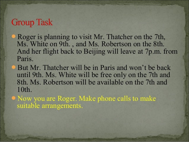 Roger is planning to visit Mr. Thatcher on the 7th, Ms. White on 9th. , and Ms. Robertson on the 8th. And her flight back...