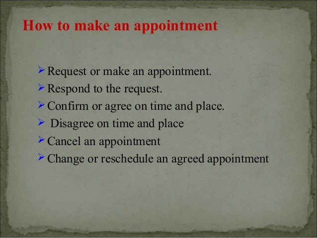 How to make an appointment  Request or make an appointment.  Respond to the request.  Confirm or agree on time and plac...