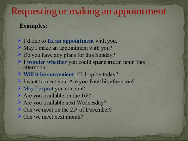 Examples:   I'd like to fix an appointment with you.   May I make an appointment with you?   Do you have any plans for ...