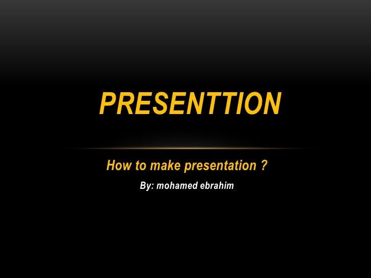 PRESENTTION<br />How to make presentation ?<br />By: mohamedebrahim<br />