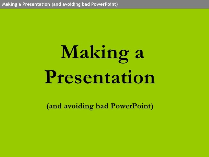 Making a Presentation  (and avoiding bad PowerPoint)