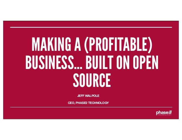 MAKING A (PROFITABLE)BUSINESS... BUILT ON OPEN        SOURCE            JEFF WALPOLE       CEO, PHASE2 TECHNOLOGY