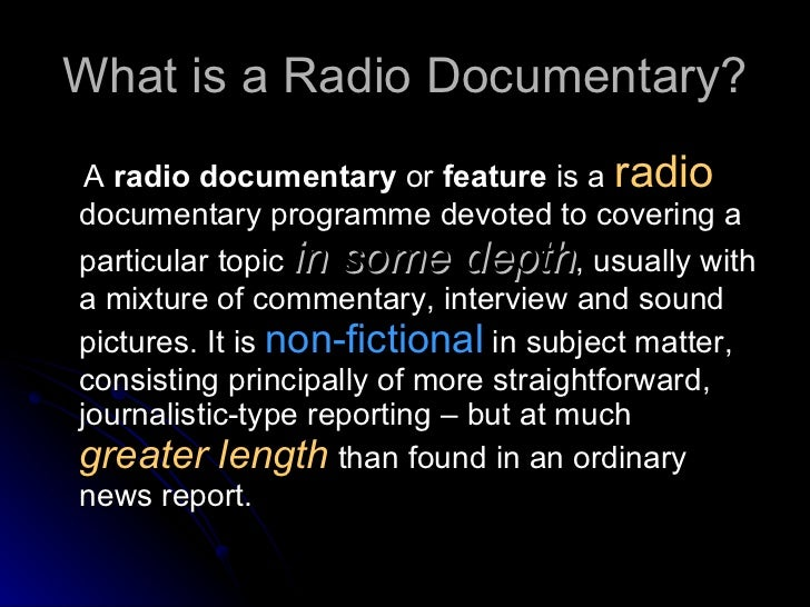 radio documentary I often use in-depth oral history interview as the basis for radio documentary this approach combines the creative or poetic production elements of the radio feature, the editorial gravitas and balance of the documentary and the in-depth personal narratives at the heart of oral history.