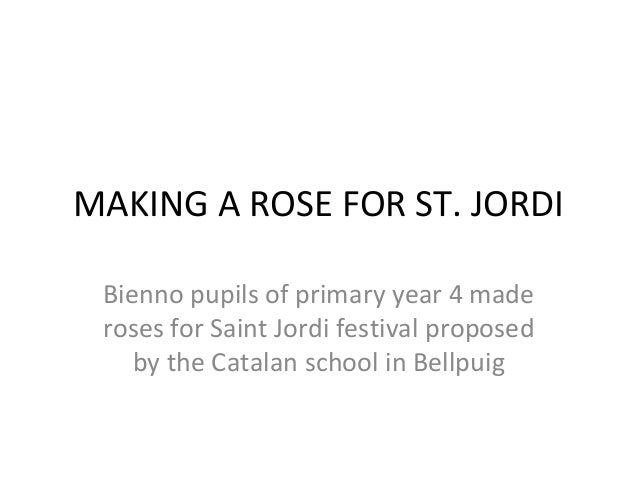 MAKING A ROSE FOR ST. JORDI Bienno pupils of primary year 4 made roses for Saint Jordi festival proposed    by the Catalan...