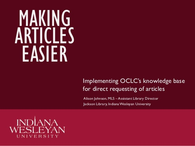 MAKING ARTICLES EASIER Implementing OCLC's knowledge base for direct requesting of articles Alison Johnson, MLS – Assistan...