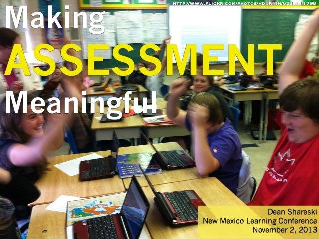 Making  http://www.flickr.com/photos/hdurnin/6281411798  ASSESSMENT Meaningful  Dean Shareski New Mexico Learning Conferen...