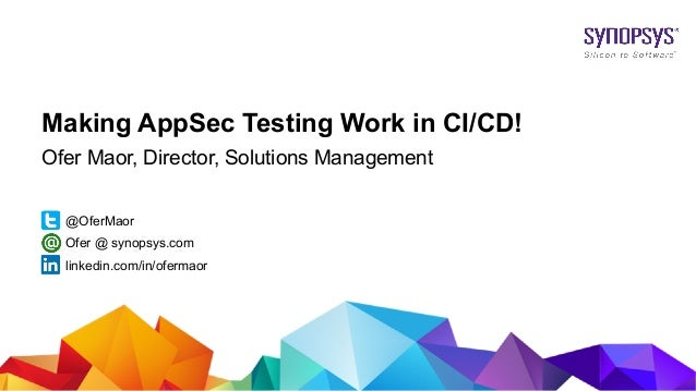© 2017 Synopsys, Inc. 1 Making AppSec Testing Work in CI/CD! Ofer Maor, Director, Solutions Management @OferMaor linkedin....
