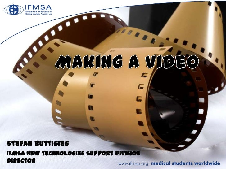 Making a Video<br />Stefan Buttigieg<br />IFMSA New Technologies Support Division Director<br />