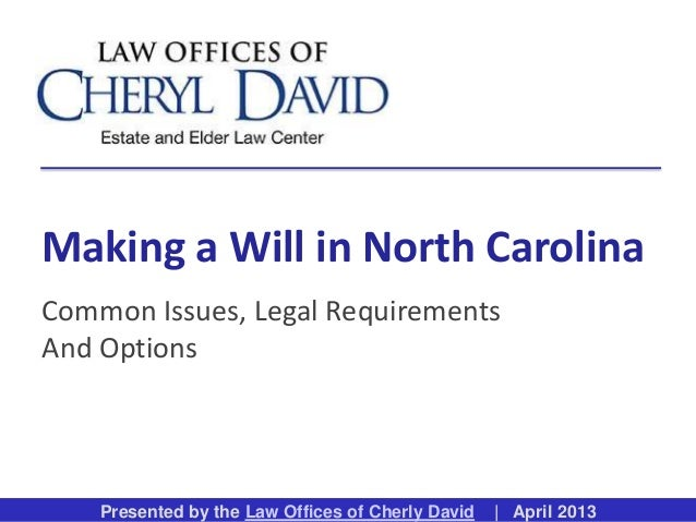 Presented by the Law Offices of Cherly David | April 2013Making a Will in North CarolinaCommon Issues, Legal RequirementsA...