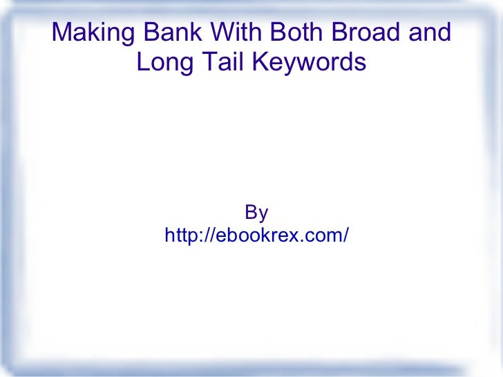 Making Bank With Both Broad and Long Tail Keywords By http://ebookrex.com/