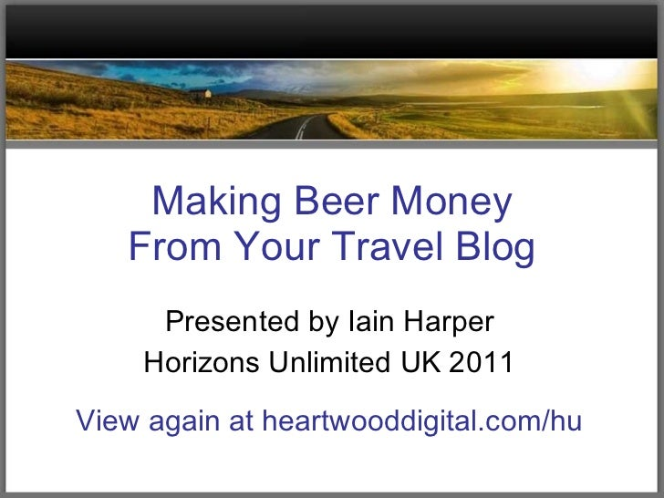 Making Beer Money From Your Travel Blog Presented by Iain Harper Horizons Unlimited UK 2011 View again at heartwooddigital...