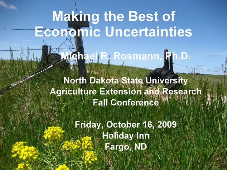 Making the Best of Economic Uncertainties Michael R. Rosmann, Ph.D. North Dakota State University Agriculture Extension an...