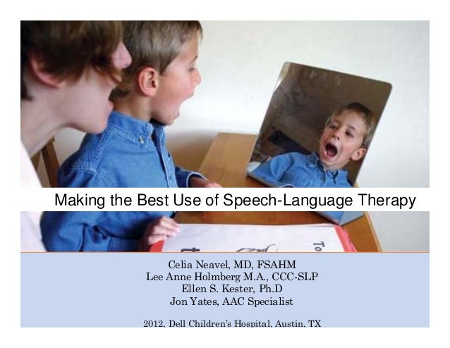 Making the Best Use of Speech-Language Therapy Celia Neavel, MD, FSAHM Lee Anne Holmberg M.A., CCC-SLP Ellen S. Kester, Ph...