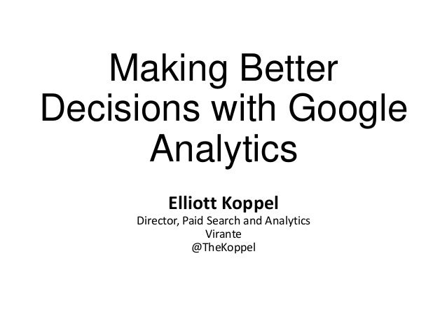 Making Better Decisions with Google Analytics Elliott Koppel Director, Paid Search and Analytics Virante @TheKoppel