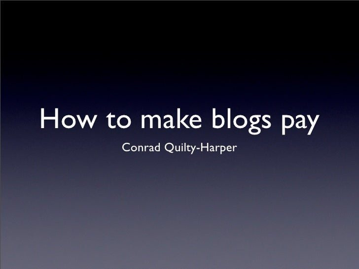 How to make blogs pay       Conrad Quilty-Harper