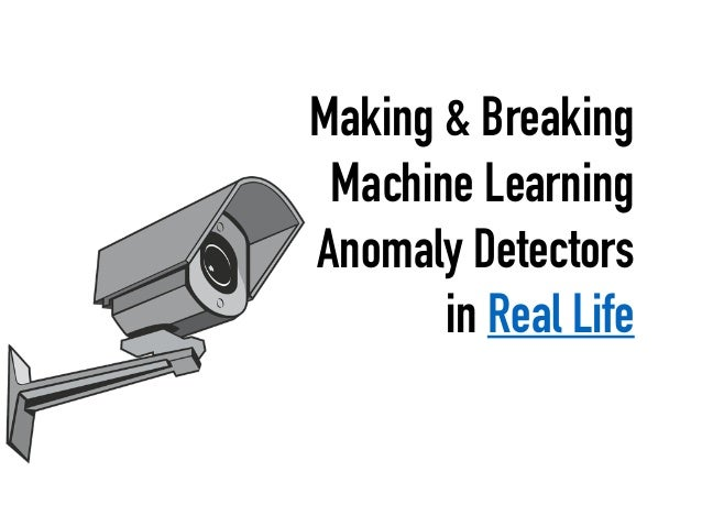 Making & Breaking Machine Learning Anomaly Detectors in Real Life