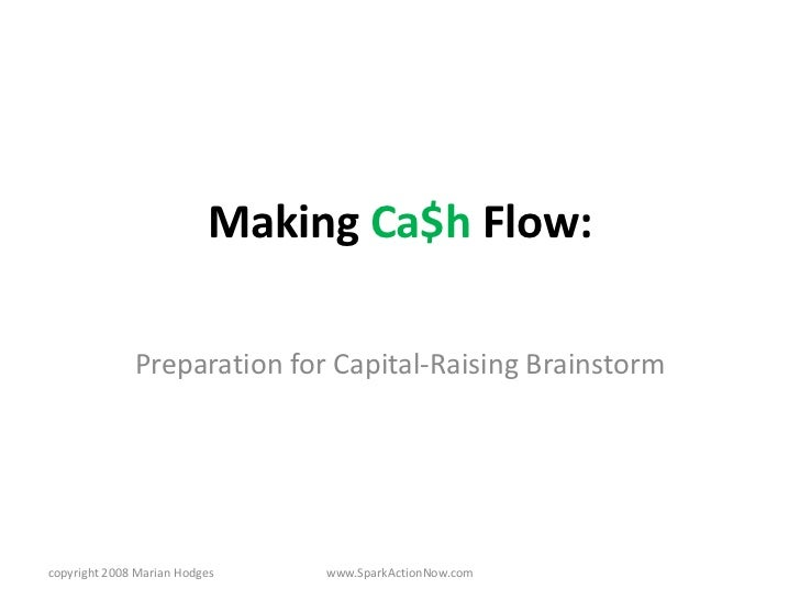 Making Ca$h Flow:                Preparation for Capital-Raising Brainstorm     copyright 2008 Marian Hodges   www.SparkAc...