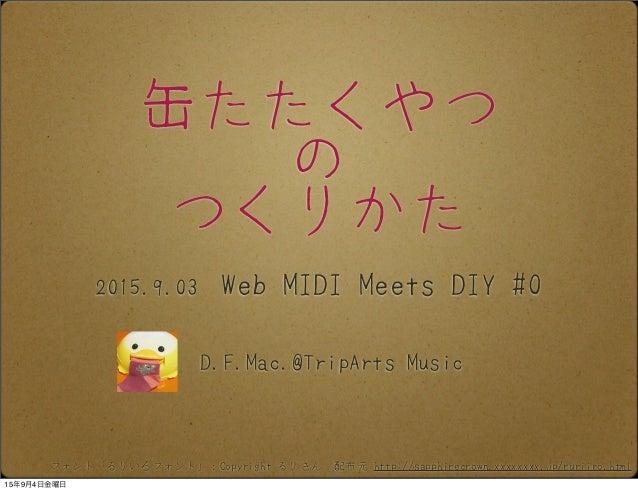 缶たたくやつ の つくりかた D.F.Mac.@TripArts Music 2015.9.03 Web MIDI Meets DIY #0 フォント「るりいろフォント」:Copyright るりさん 配布元 http://sapphirecr...