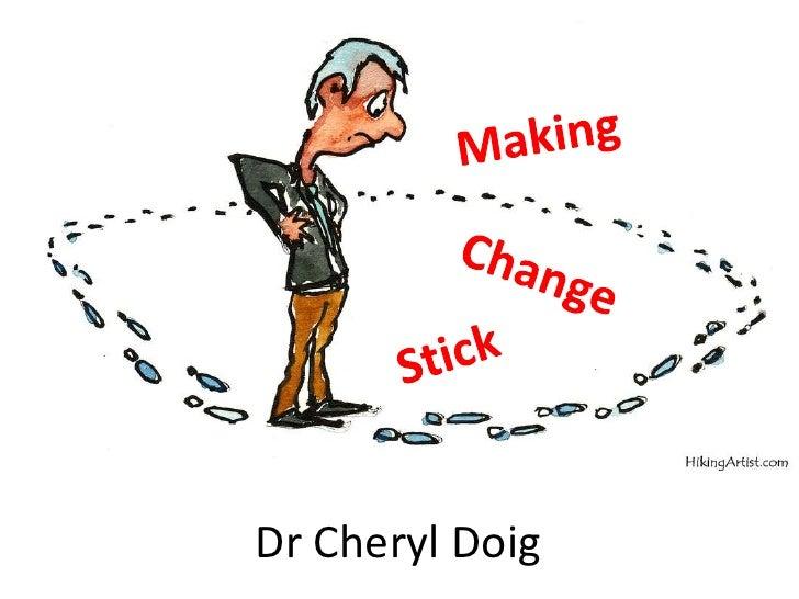 Making<br />Change<br />Stick<br />Dr Cheryl Doig<br />