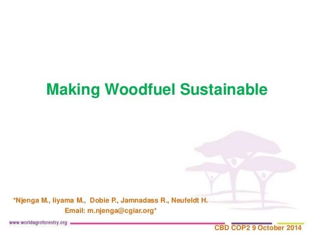 Making Woodfuel Sustainable  *Njenga M., Iiyama M., Dobie P., Jamnadass R., Neufeldt H.  Email: m.njenga@cgiar.org*  CBD C...
